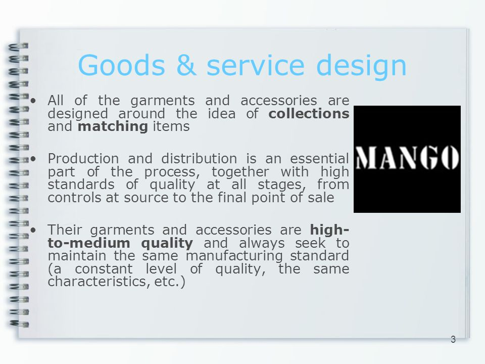 Goods & service design All of the garments and accessories are designed around the idea of collections and matching items Production and distribution is an essential part of the process, together with high standards of quality at all stages, from controls at source to the final point of sale Their garments and accessories are high- to-medium quality and always seek to maintain the same manufacturing standard (a constant level of quality, the same characteristics, etc.) 3