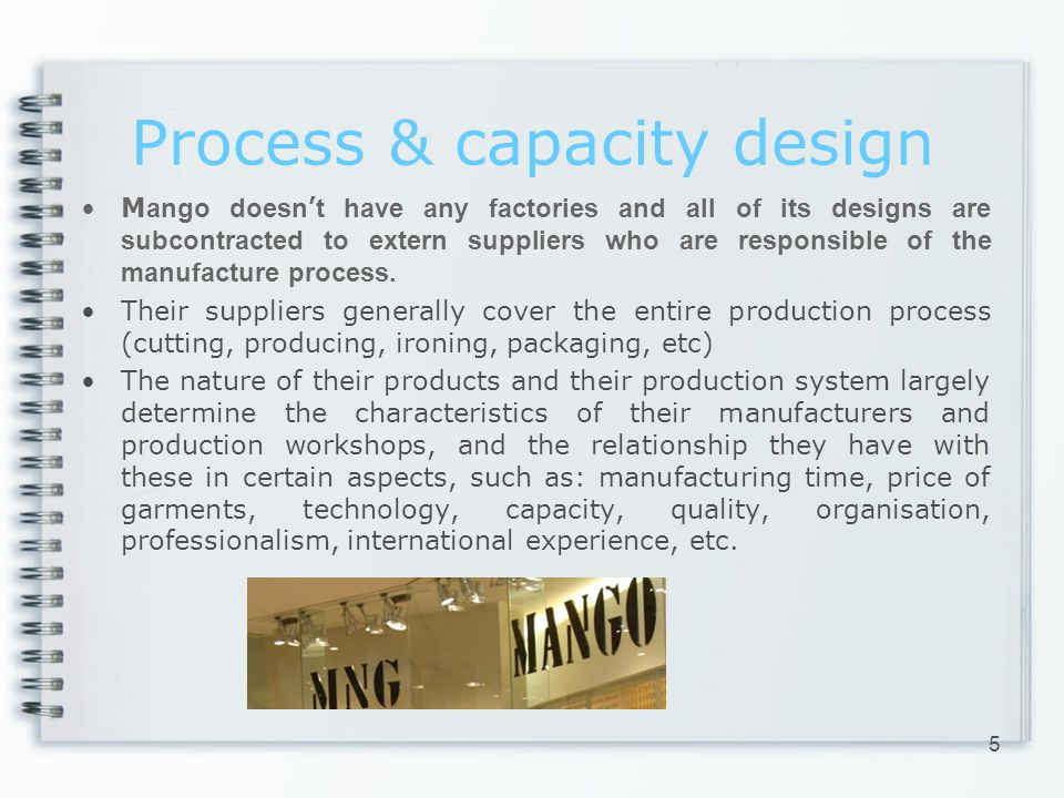 Process & capacity design M ango doesn t have any factories and all of its designs are subcontracted to extern suppliers who are responsible of the manufacture process.
