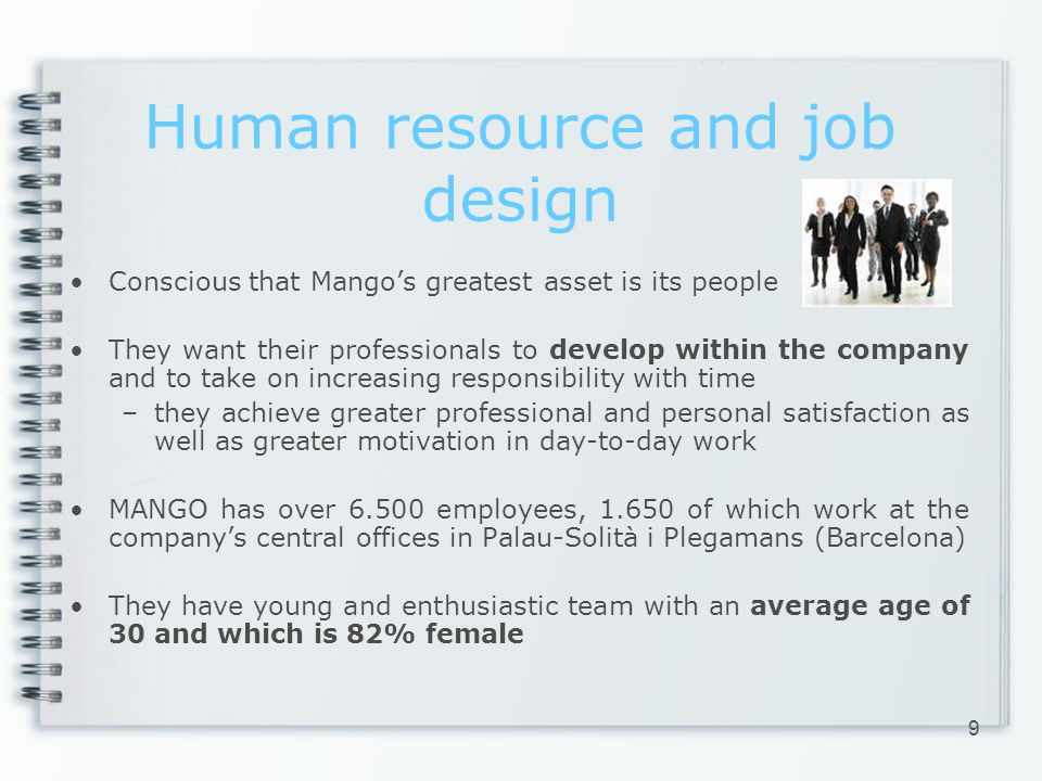 Human resource and job design Conscious that Mangos greatest asset is its people They want their professionals to develop within the company and to take on increasing responsibility with time –they achieve greater professional and personal satisfaction as well as greater motivation in day-to-day work MANGO has over 6.500 employees, 1.650 of which work at the companys central offices in Palau-Solità i Plegamans (Barcelona) They have young and enthusiastic team with an average age of 30 and which is 82% female 9