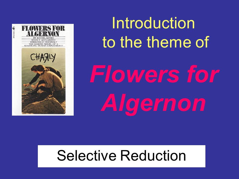 Introduction to the theme of Flowers for Algernon Selective Reduction