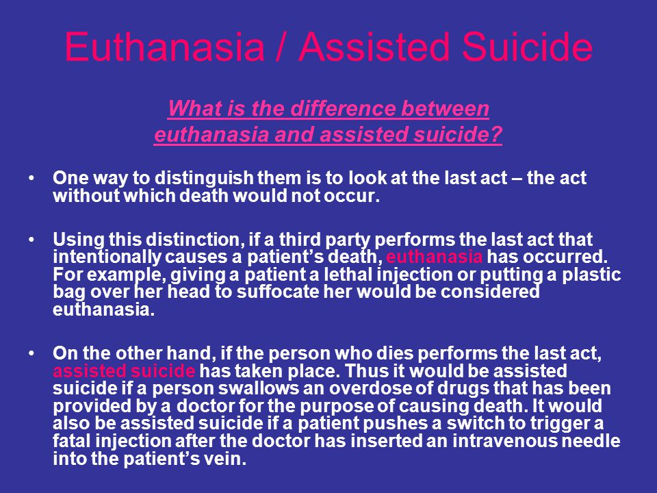 Euthanasia / Assisted Suicide What is the difference between euthanasia and assisted suicide? One way to distinguish them is to look at the last act –