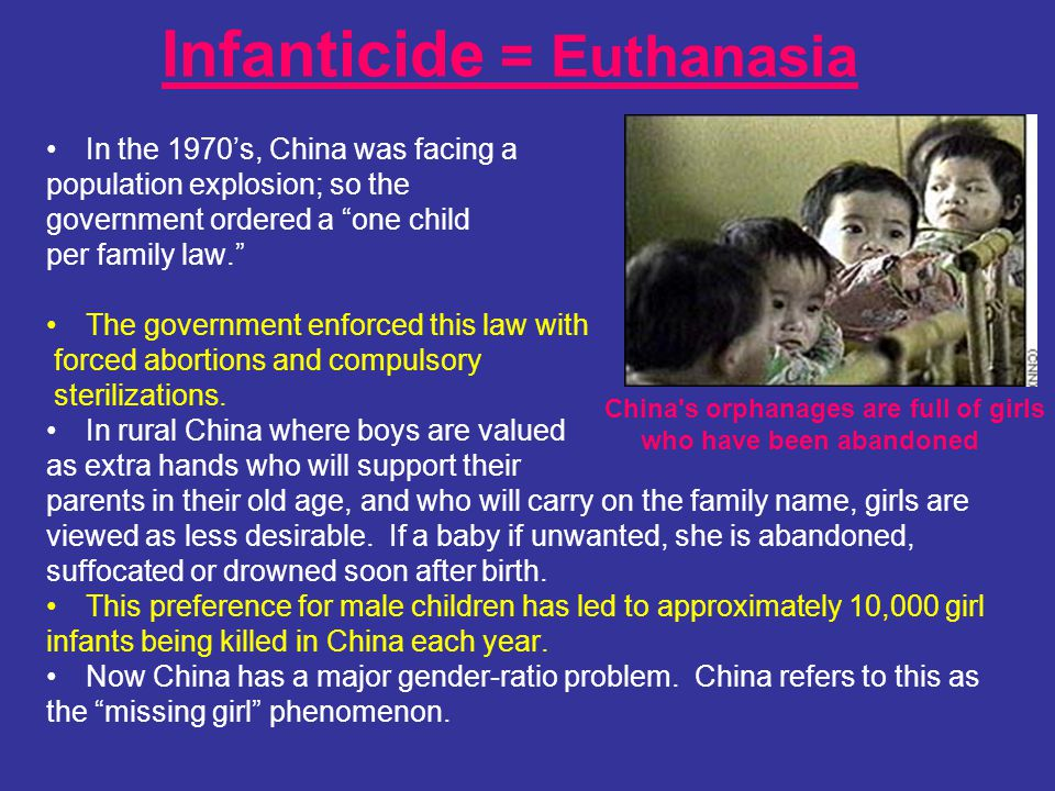 Infanticide = Euthanasia In the 1970s, China was facing a population explosion; so the government ordered a one child per family law. The government e