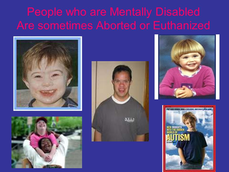 People who are Mentally Disabled Are sometimes Aborted or Euthanized