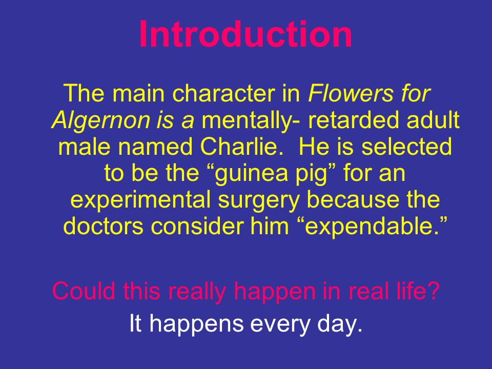 Introduction The main character in Flowers for Algernon is a mentally- retarded adult male named Charlie. He is selected to be the guinea pig for an e
