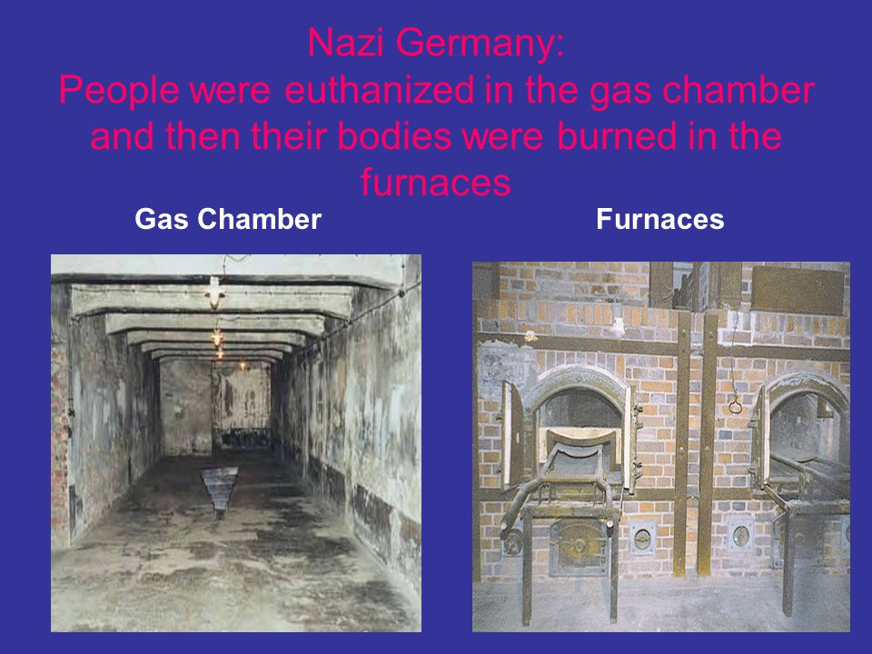 Nazi Germany: People were euthanized in the gas chamber and then their bodies were burned in the furnaces Gas Chamber Furnaces
