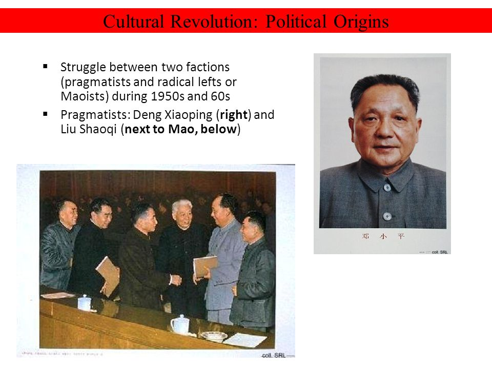 Cultural Revolution: Political Origins Struggle between two factions (pragmatists and radical lefts or Maoists) during 1950s and 60s Pragmatists: Deng