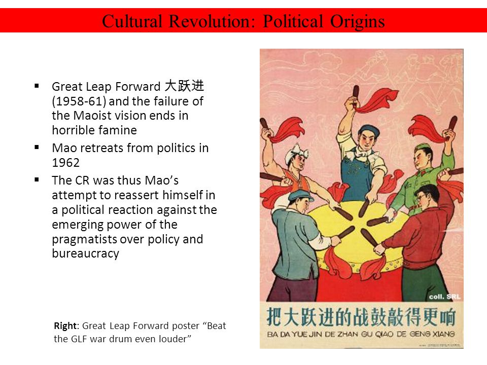 Cultural Revolution: Political Origins Great Leap Forward (1958-61) and the failure of the Maoist vision ends in horrible famine Mao retreats from politics in 1962 The CR was thus Maos attempt to reassert himself in a political reaction against the emerging power of the pragmatists over policy and bureaucracy Right: Great Leap Forward poster Beat the GLF war drum even louder