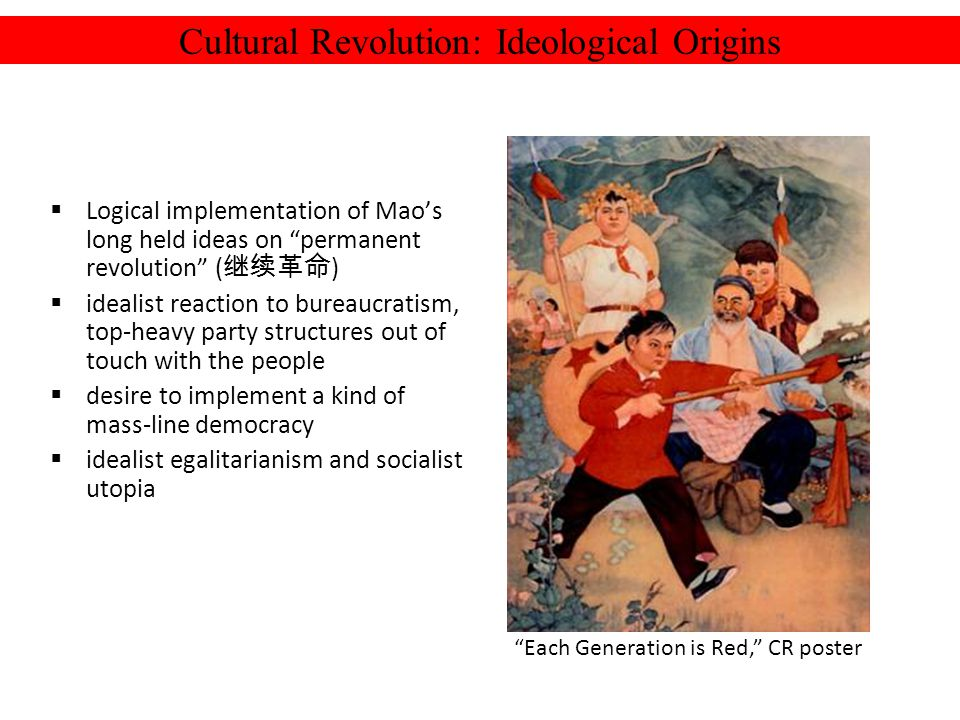 Cultural Revolution: Ideological Origins Logical implementation of Maos long held ideas on permanent revolution ( ) idealist reaction to bureaucratism, top-heavy party structures out of touch with the people desire to implement a kind of mass-line democracy idealist egalitarianism and socialist utopia Each Generation is Red, CR poster