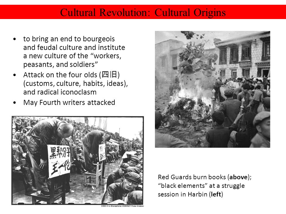 Cultural Revolution: Cultural Origins to bring an end to bourgeois and feudal culture and institute a new culture of the workers, peasants, and soldiers Attack on the four olds ( ) (customs, culture, habits, ideas), and radical iconoclasm May Fourth writers attacked Red Guards burn books (above); black elements at a struggle session in Harbin (left)