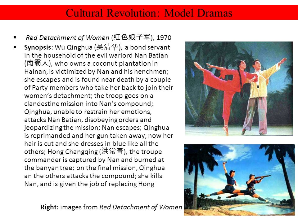 Cultural Revolution: Model Dramas Red Detachment of Women ( ), 1970 Synopsis: Wu Qinghua ( ), a bond servant in the household of the evil warlord Nan Batian ( ), who owns a coconut plantation in Hainan, is victimized by Nan and his henchmen; she escapes and is found near death by a couple of Party members who take her back to join their womens detachment; the troop goes on a clandestine mission into Nans compound; Qinghua, unable to restrain her emotions, attacks Nan Batian, disobeying orders and jeopardizing the mission; Nan escapes; Qinghua is reprimanded and her gun taken away, now her hair is cut and she dresses in blue like all the others; Hong Changqing ( ), the troupe commander is captured by Nan and burned at the banyan tree; on the final mission, Qinghua an the others attacks the compound; she kills Nan, and is given the job of replacing Hong Right: images from Red Detachment of Women