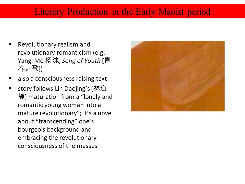 Literary Production in the Early Maoist period Revolutionary realism and revolutionary romanticism (e.g. Yang Mo, Song of Youth [ ]) also a consciousn