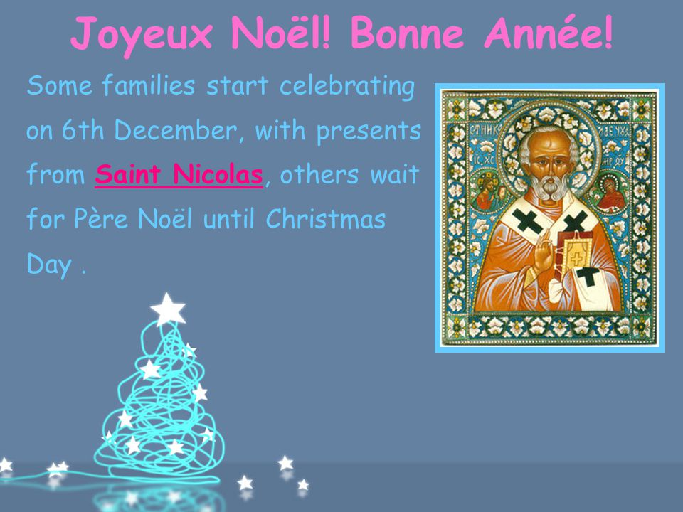 Joyeux Noël! Bonne Année! In other parts of the country, children place their shoes by the fire and wake up on Christmas Day to find them filled with