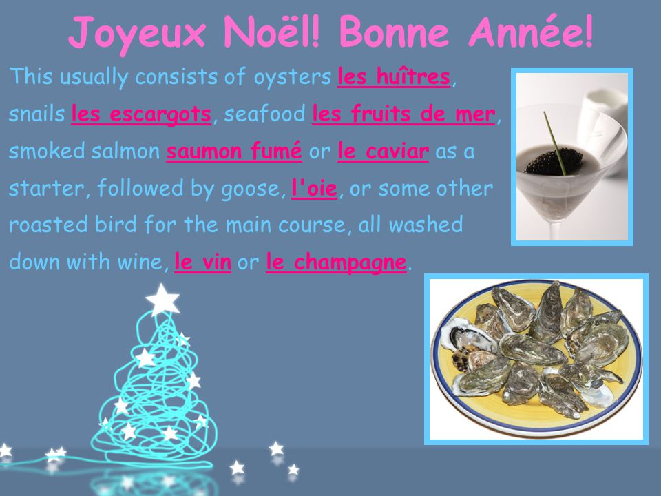 Joyeux Noël! Bonne Année! After Midnight Mass on Christmas Eve people gather at home or in a restaurant for a feast called le réveillon. The menu vari