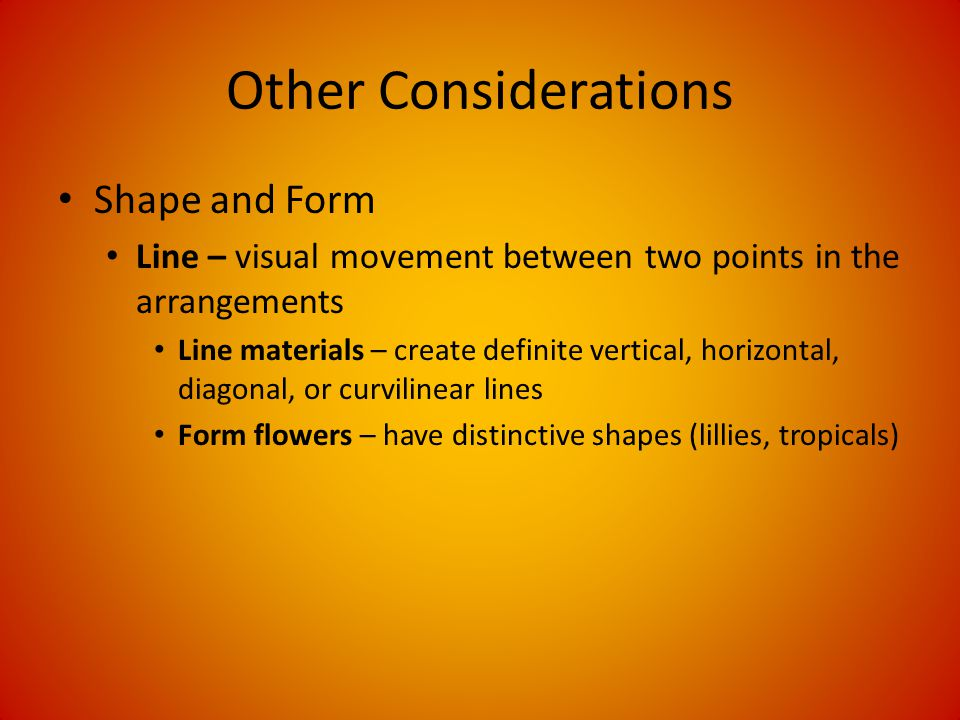 Other Considerations Shape and Form Line – visual movement between two points in the arrangements Line materials – create definite vertical, horizontal, diagonal, or curvilinear lines Form flowers – have distinctive shapes (lillies, tropicals)