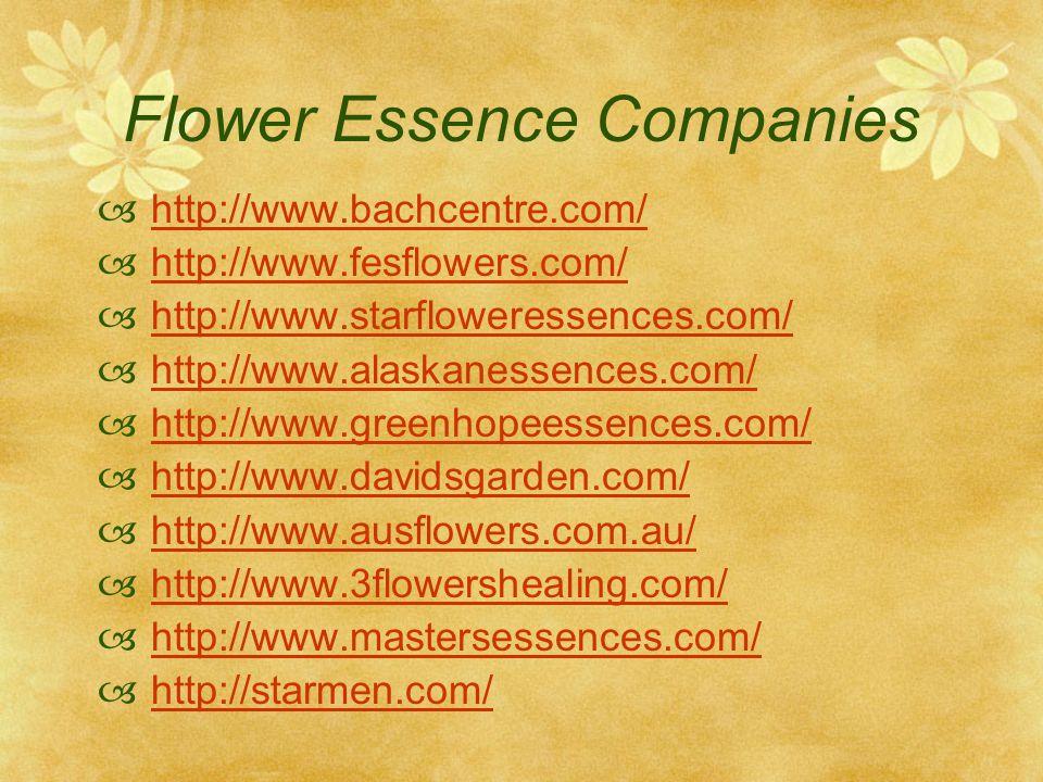 Flower Essence Companies http://www.bachcentre.com/ http://www.fesflowers.com/ http://www.starfloweressences.com/ http://www.alaskanessences.com/ http://www.greenhopeessences.com/ http://www.davidsgarden.com/ http://www.ausflowers.com.au/ http://www.3flowershealing.com/ http://www.mastersessences.com/ http://starmen.com/