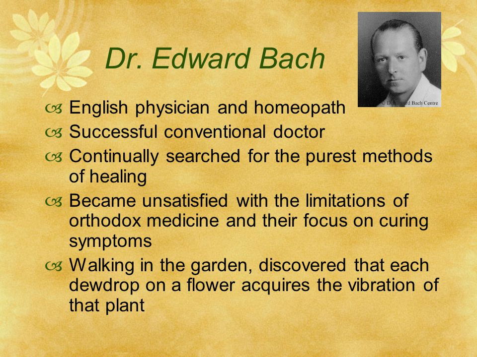 Dr. Edward Bach English physician and homeopath Successful conventional doctor Continually searched for the purest methods of healing Became unsatisfi
