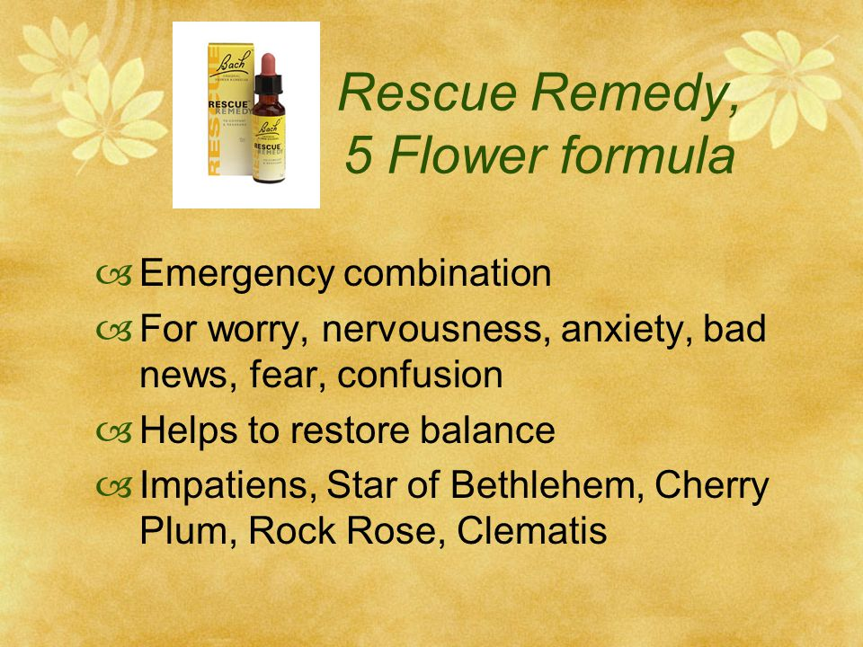 Rescue Remedy, 5 Flower formula Emergency combination For worry, nervousness, anxiety, bad news, fear, confusion Helps to restore balance Impatiens, Star of Bethlehem, Cherry Plum, Rock Rose, Clematis