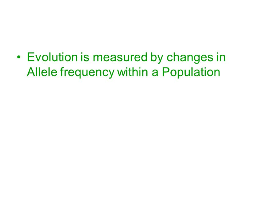 Evolution is measured by changes in Allele frequency within a Population