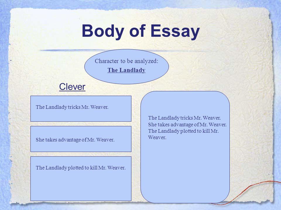 Body of Essay Character to be analyzed: The Landlady The Landlady tricks Mr. Weaver. She takes advantage of Mr. Weaver. The Landlady plotted to kill M