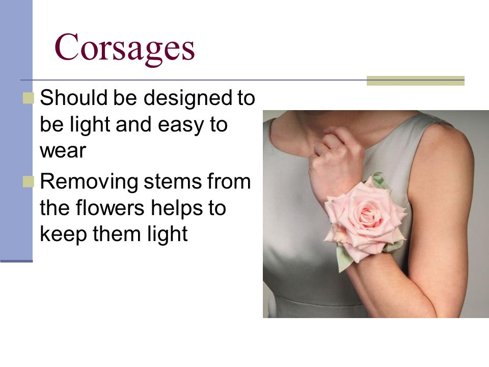 Corsages Should be designed to be light and easy to wear Removing stems from the flowers helps to keep them light