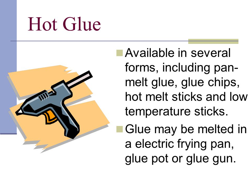Hot Glue Available in several forms, including pan- melt glue, glue chips, hot melt sticks and low temperature sticks.