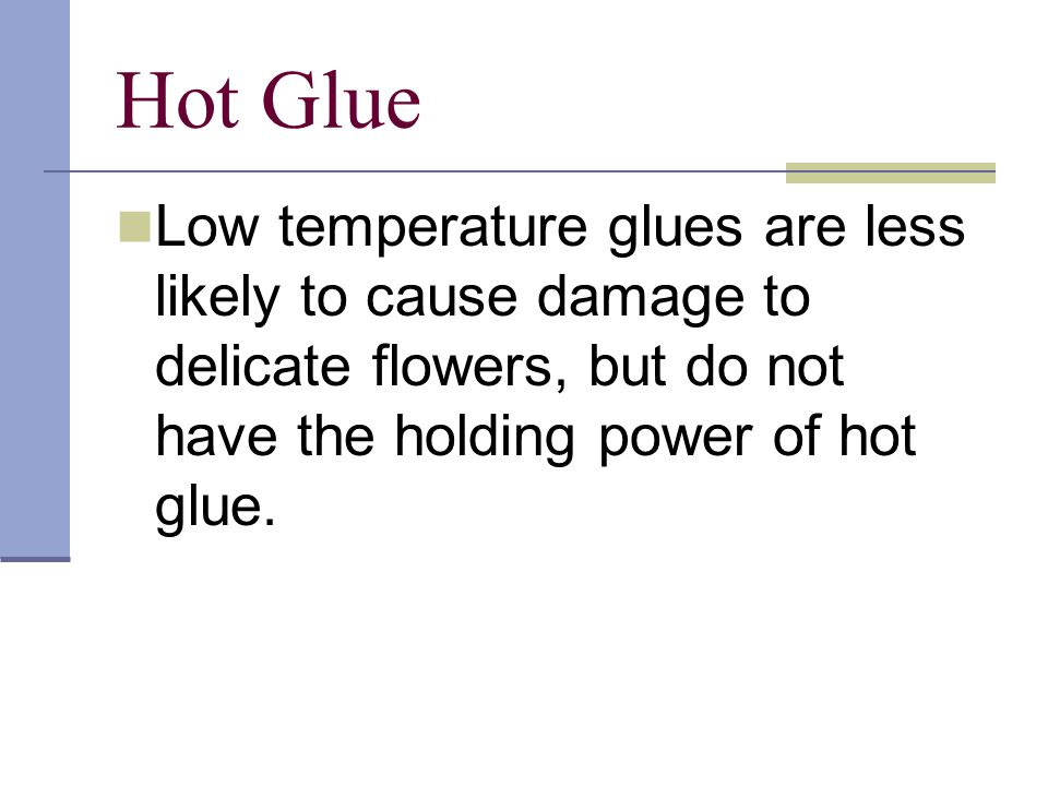Hot Glue Low temperature glues are less likely to cause damage to delicate flowers, but do not have the holding power of hot glue.