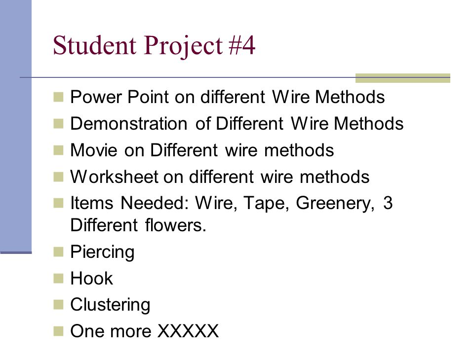 Student Project #4 Power Point on different Wire Methods Demonstration of Different Wire Methods Movie on Different wire methods Worksheet on different wire methods Items Needed: Wire, Tape, Greenery, 3 Different flowers.