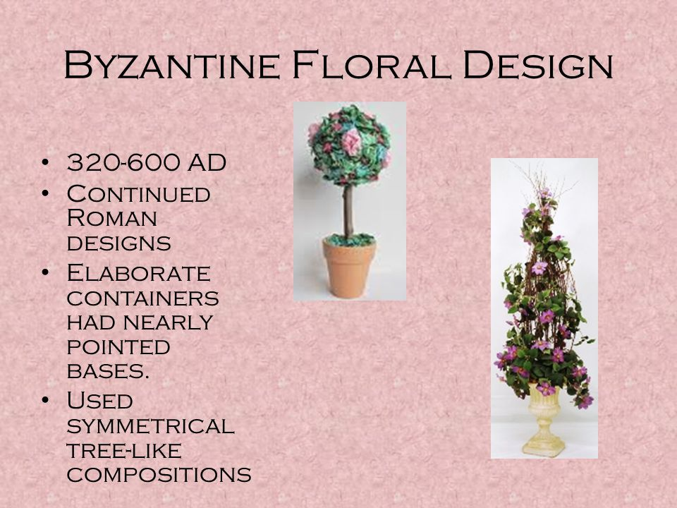 Byzantine Floral Design 320-600 AD Continued Roman designs Elaborate containers had nearly pointed bases. Used symmetrical tree-like compositions