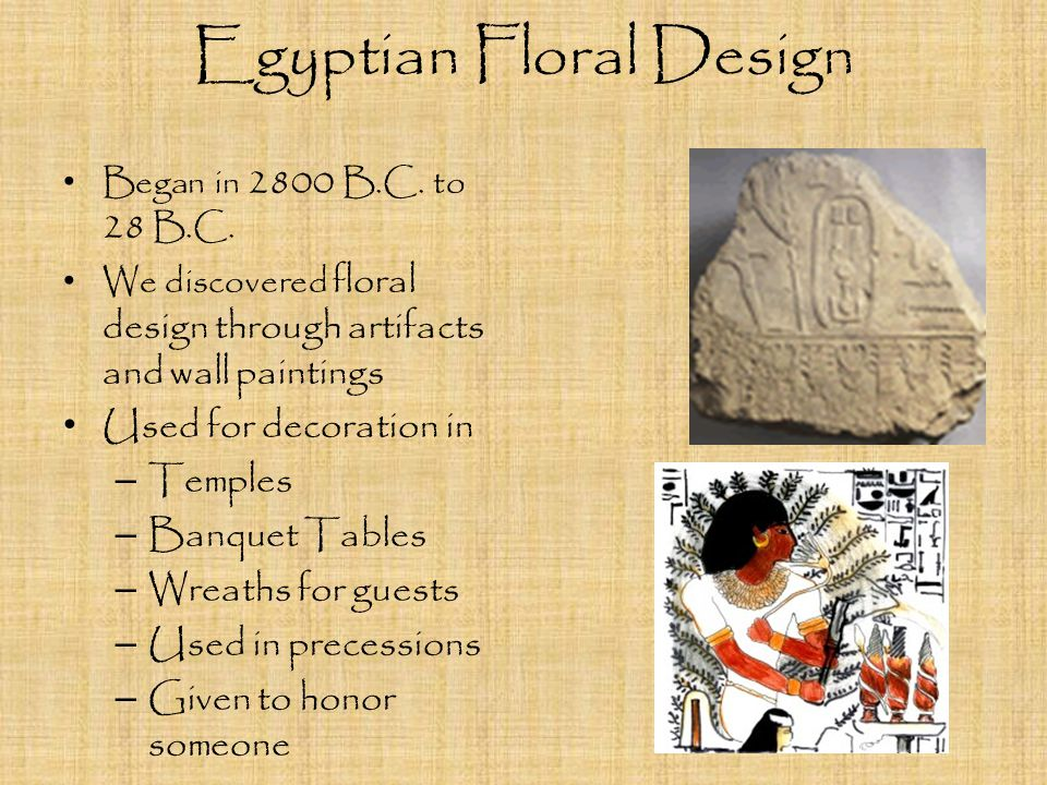 Egyptian Floral Design Orderly, alternating patters Simplistic, repetitious, and highly stylized Placed in spouted vases with no stem visible Set in regimented rows Around the edge of the vase (2 inches above the rim) Blossoms were flanked by leaves or buds on lower stems.