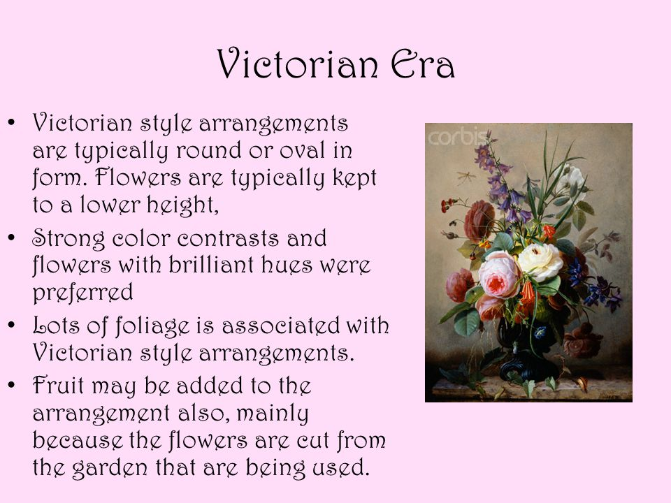 Victorian Era Victorian style arrangements are typically round or oval in form. Flowers are typically kept to a lower height, Strong color contrasts a
