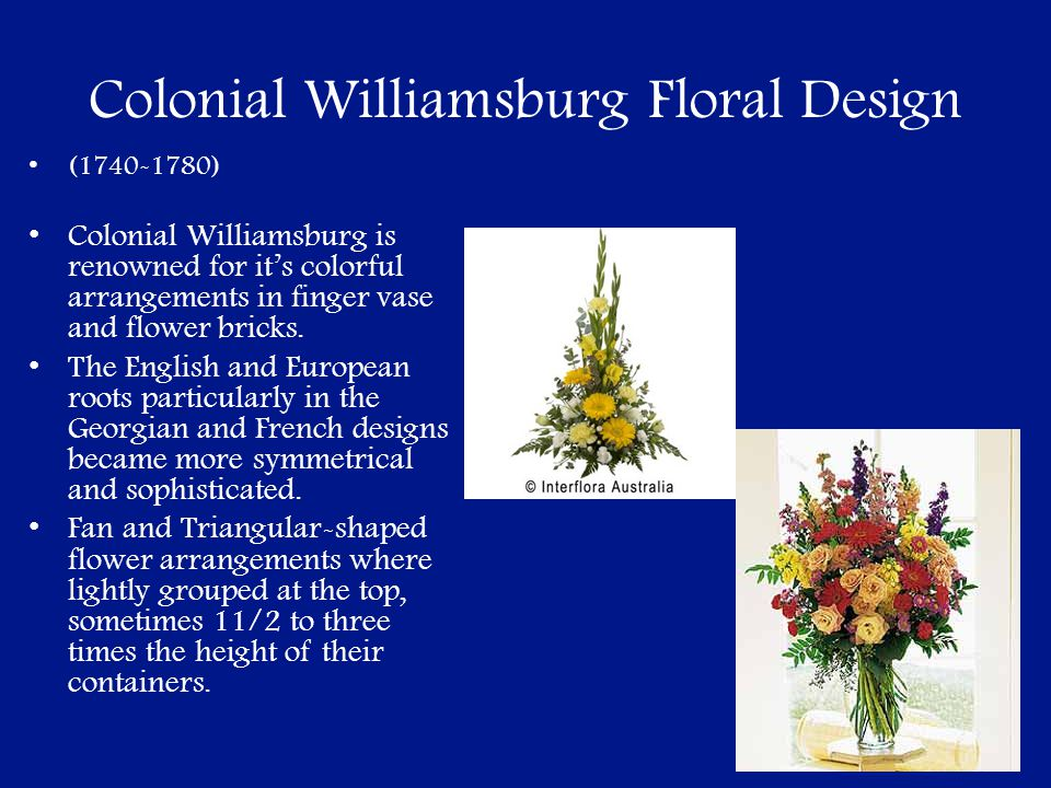 Colonial Williamsburg Floral Design (1740-1780) Colonial Williamsburg is renowned for its colorful arrangements in finger vase and flower bricks. The