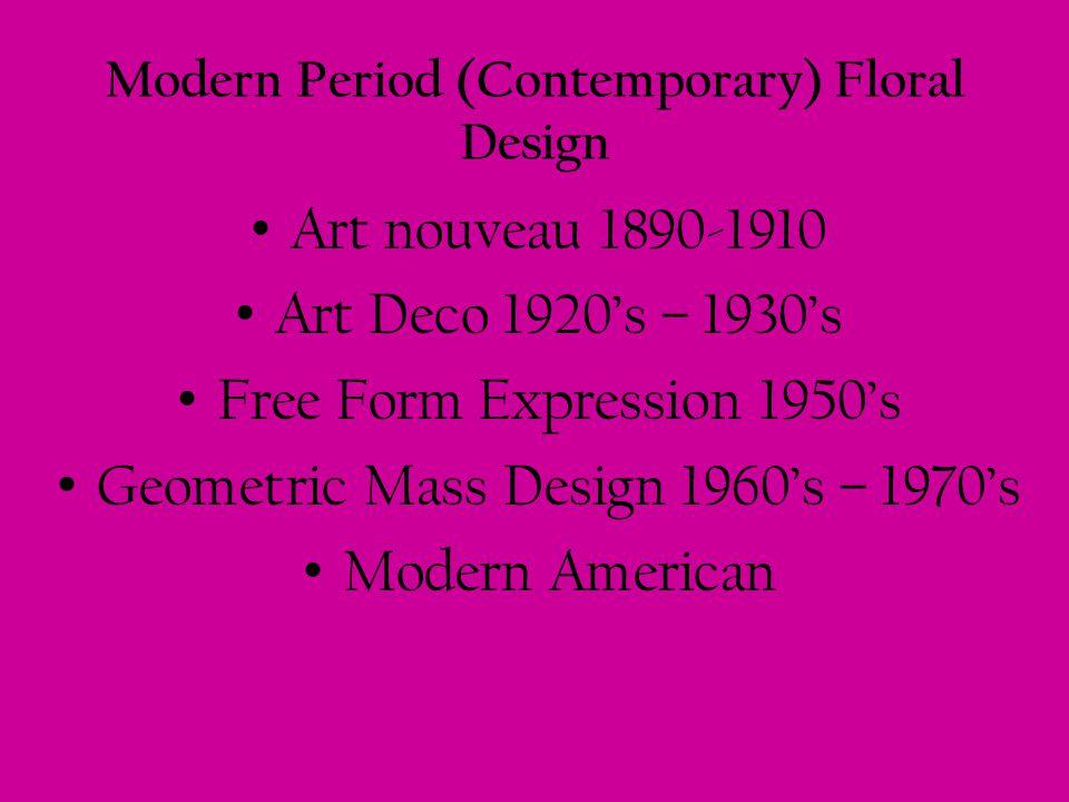Modern Period (Contemporary) Floral Design Art nouveau 1890-1910 Art Deco 1920s – 1930s Free Form Expression 1950s Geometric Mass Design 1960s – 1970s