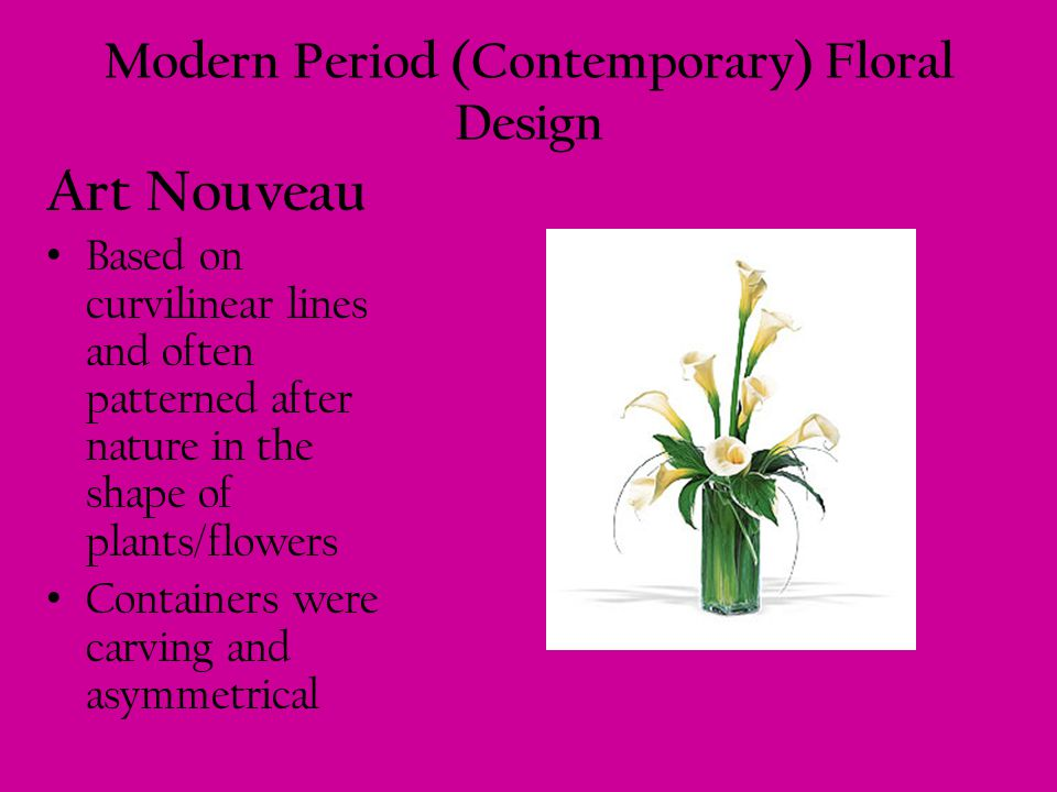 Modern Period (Contemporary) Floral Design Based on curvilinear lines and often patterned after nature in the shape of plants/flowers Containers were