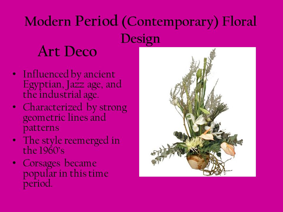 Modern Period (Contemporary) Floral Design Influenced by ancient Egyptian, Jazz age, and the industrial age. Characterized by strong geometric lines a