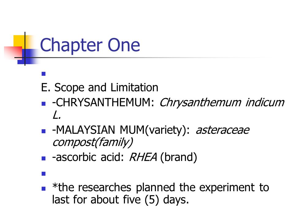 E. Scope and Limitation -CHRYSANTHEMUM: Chrysanthemum indicum L. -MALAYSIAN MUM(variety): asteraceae compost(family) -ascorbic acid: RHEA (brand) *the