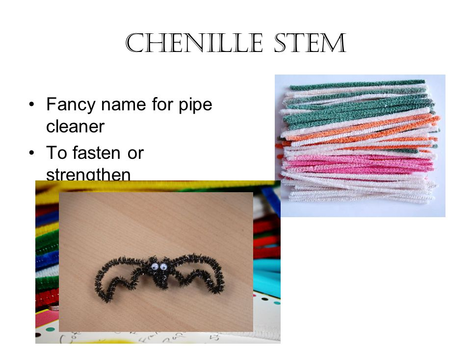 Chenille Stem Fancy name for pipe cleaner To fasten or strengthen