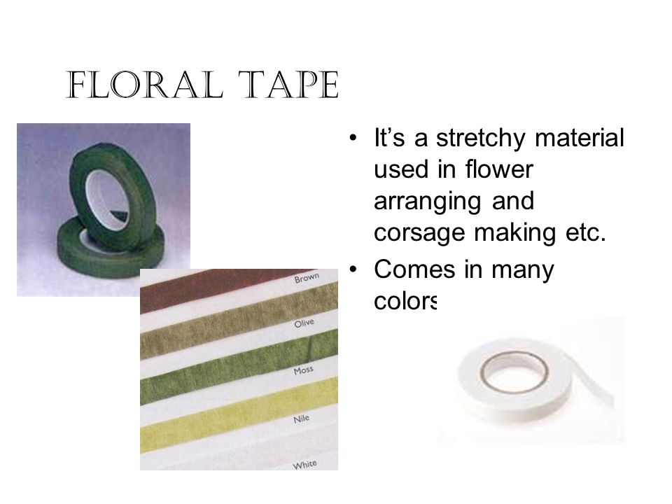 Floral Tape Its a stretchy material used in flower arranging and corsage making etc. Comes in many colors