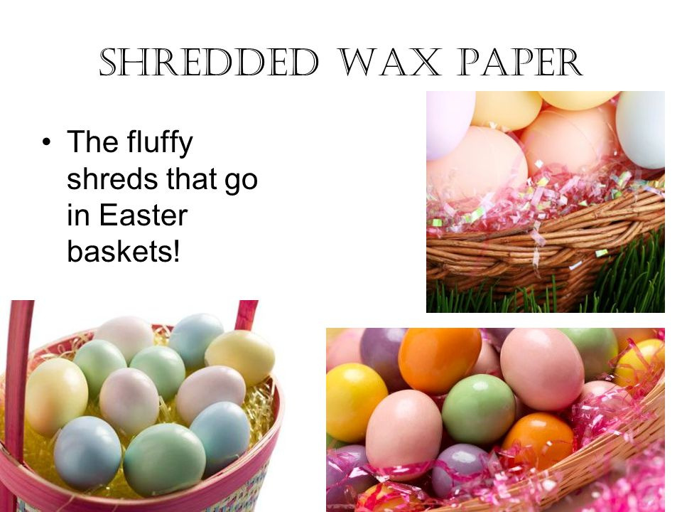 Shredded wax paper The fluffy shreds that go in Easter baskets!