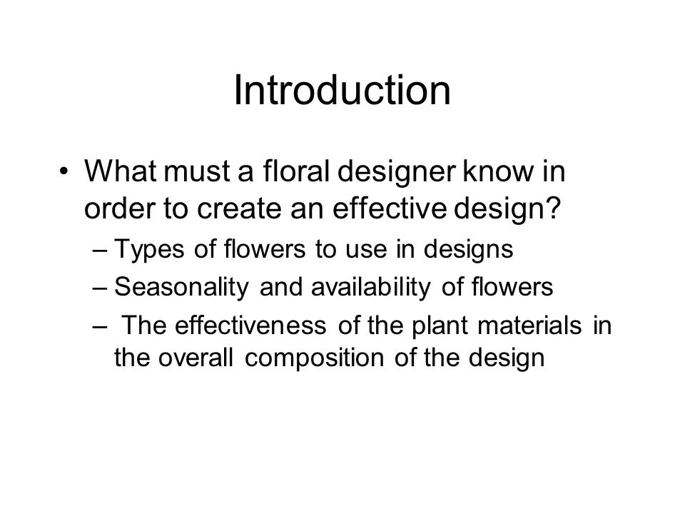 Introduction What must a floral designer know in order to create an effective design? –Types of flowers to use in designs –Seasonality and availabilit