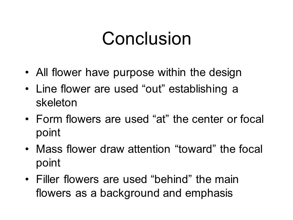Conclusion All flower have purpose within the design Line flower are used out establishing a skeleton Form flowers are used at the center or focal poi