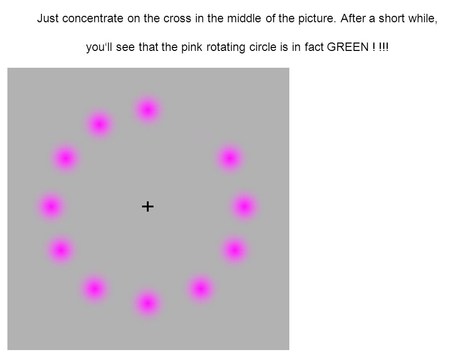 Just concentrate on the cross in the middle of the picture. After a short while, youll see that the pink rotating circle is in fact GREEN ! !!!