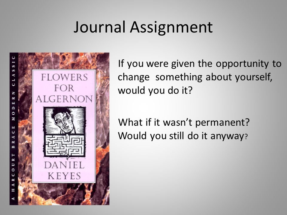 Journal Assignment If you were given the opportunity to change something about yourself, would you do it? What if it wasnt permanent? Would you still