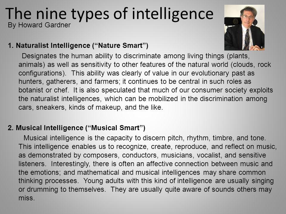 The nine types of intelligence By Howard Gardner 1. Naturalist Intelligence (Nature Smart) Designates the human ability to discriminate among living t
