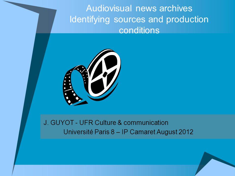 Audiovisual news archives Identifying sources and production conditions J. GUYOT - UFR Culture & communication Université Paris 8 – IP Camaret August