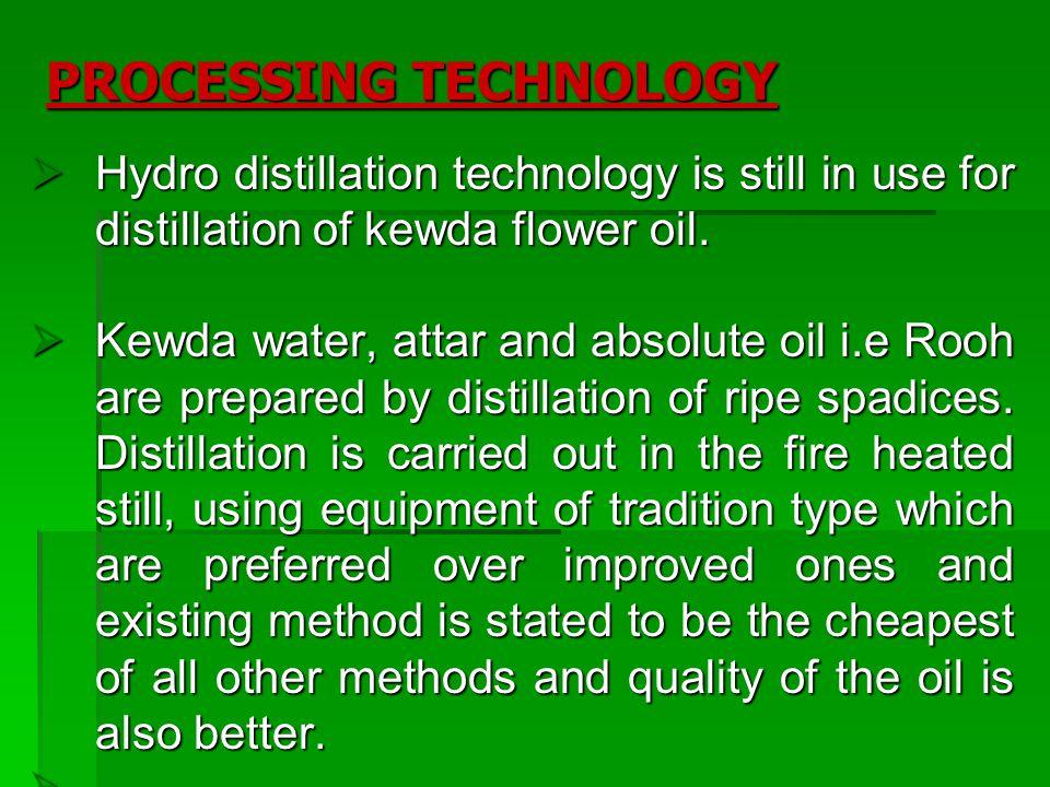 PROCESSING TECHNOLOGY Hydro distillation technology is still in use for distillation of kewda flower oil. Hydro distillation technology is still in us