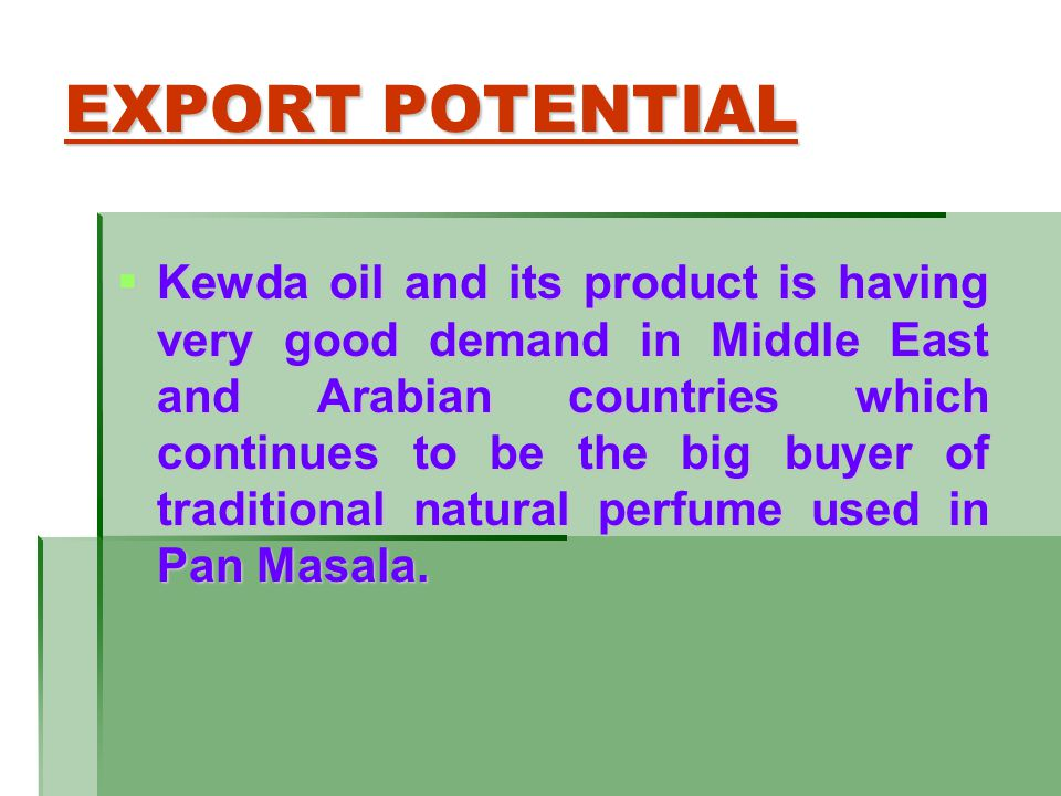 EXPORT POTENTIAL Kewda oil and its product is having very good demand in Middle East and Arabian countries which continues to be the big buyer of trad