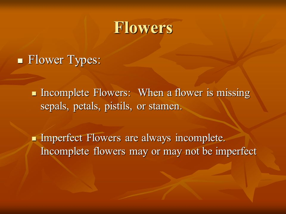 Flowers Flower Types: Flower Types: Incomplete Flowers: When a flower is missing sepals, petals, pistils, or stamen. Incomplete Flowers: When a flower