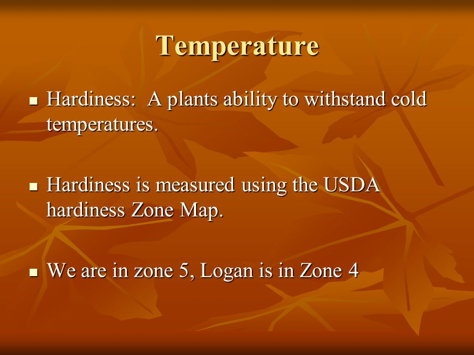Temperature Hardiness: A plants ability to withstand cold temperatures. Hardiness: A plants ability to withstand cold temperatures. Hardiness is measu