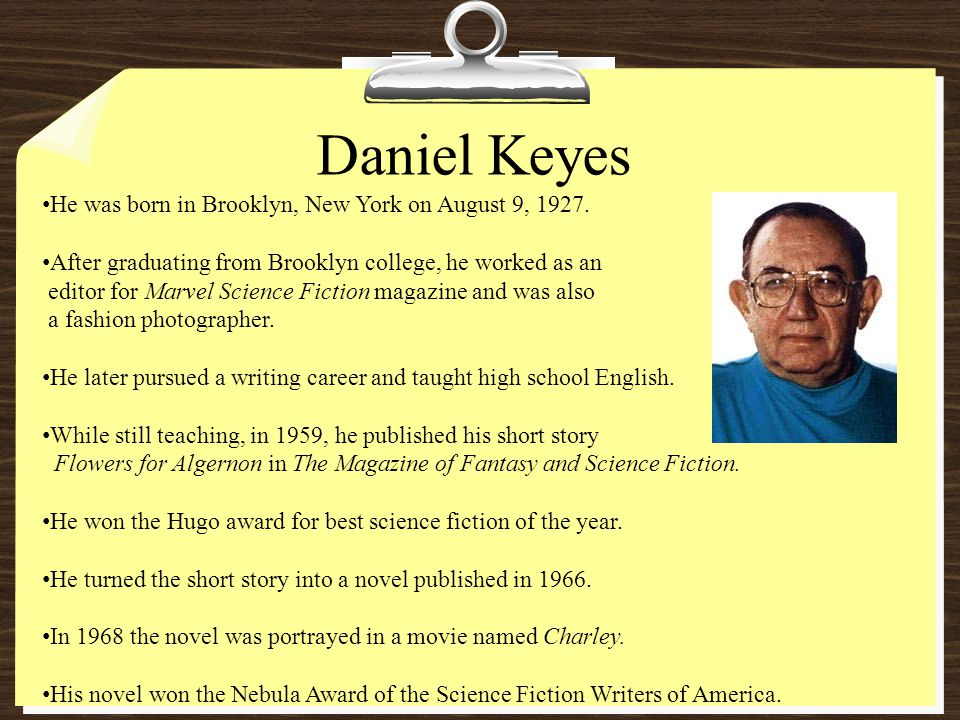 Daniel Keyes He was born in Brooklyn, New York on August 9, 1927. After graduating from Brooklyn college, he worked as an editor for Marvel Science Fi