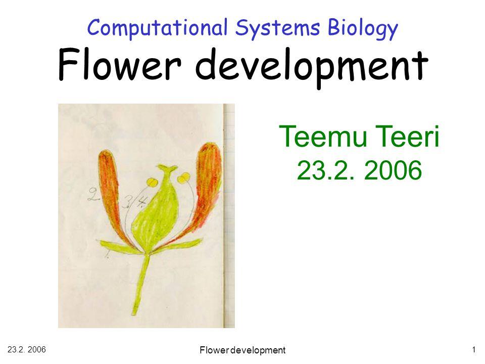 23.2. 2006 Flower development 1 Computational Systems Biology Flower development Teemu Teeri 23.2. 2006